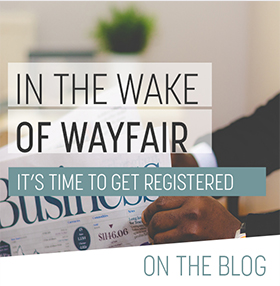 States Beginning to Issue Tax Notices in Wake of Wayfair: Businesses Need to Get Registered Now