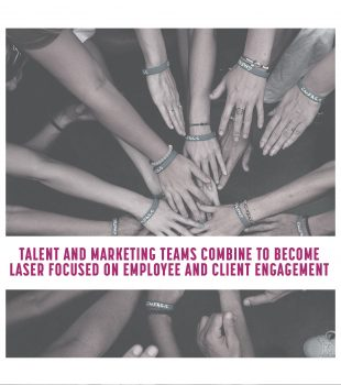 Talent and Marketing Teams Combine to Become Laser Focused on Employee and Client Engagement