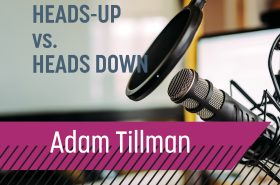 Up and Adam // Heads-Up vs. Heads-Down with Adam Tillman