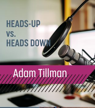 Up and Adam // Heads-Up vs. Heads-Down with Adam Tillman